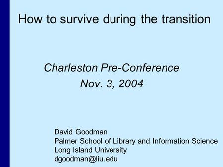 Charleston Pre-Conference Nov. 3, 2004 David Goodman Palmer School of Library and Information Science Long Island University How to survive.