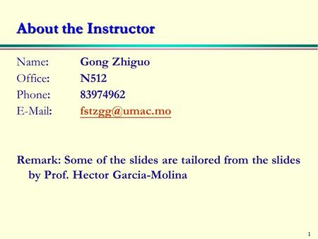 1 About the Instructor Name: Gong Zhiguo Office: N512 Phone: 83974962   Remark: Some of the slides are tailored from.