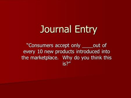 "Journal Entry ""Consumers accept only ____out of every 10 new products introduced into the marketplace. Why do you think this is?"""