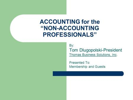 "ACCOUNTING for the ""NON-ACCOUNTING PROFESSIONALS"" By: Tom Dlugopolski-President Thomas Business Solutions, Inc. Presented To: Membership and Guests."