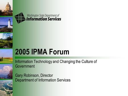 2005 IPMA Forum Information Technology and Changing the Culture of Government Gary Robinson, Director Department of Information Services.