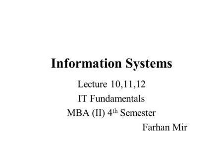 Information Systems Lecture 10,11,12 IT Fundamentals MBA (II) 4 th Semester Farhan Mir.