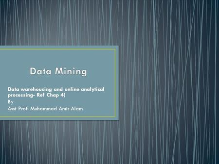 Data warehousing and online analytical processing- Ref Chap 4) By Asst Prof. Muhammad Amir Alam.