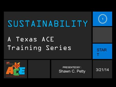 PRESENTED BY : Shawn C. Petty SUSTAINABILITY A Texas ACE Training Series 3/21/14 STAR T 1.