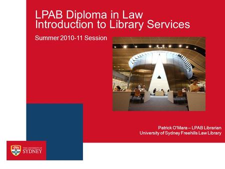 LPAB Diploma in Law Introduction to Library Services Summer 2010-11 Session University of Sydney Freehills Law Library Patrick O'Mara – LPAB Librarian.