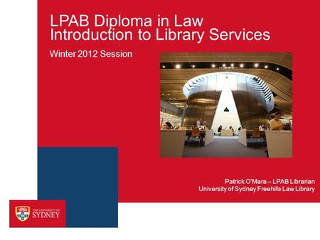 LPAB Diploma in Law Introduction to Library Services Winter 2012 Session University of Sydney Freehills Law Library Patrick O'Mara – LPAB Librarian.