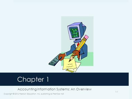 Chapter 1 Accounting Information Systems: An Overview Copyright © 2012 Pearson Education, Inc. publishing as Prentice Hall 1-1.