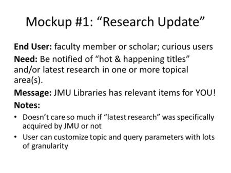 "Mockup #1: ""Research Update"" End User: faculty member or scholar; curious users Need: Be notified of ""hot & happening titles"" and/or latest research in."