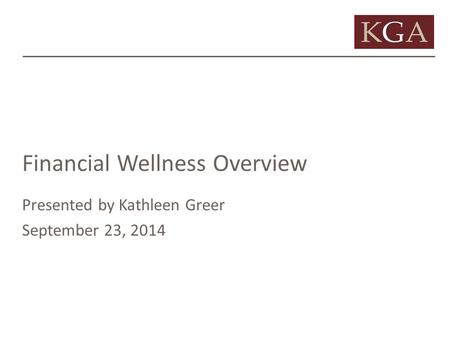 Financial Wellness Overview Presented by Kathleen Greer September 23, 2014.