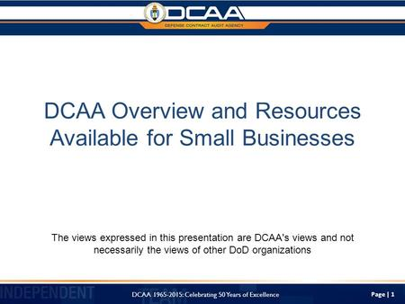 Page | 1 DCAA Overview and Resources Available for Small Businesses The views expressed in this presentation are DCAA's views and not necessarily the views.