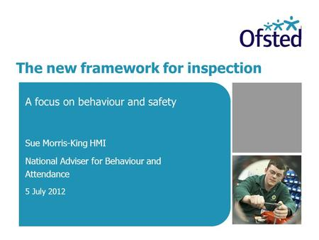 The new framework for inspection A focus on behaviour and safety Sue Morris-King HMI National Adviser for Behaviour and Attendance 5 July 2012.