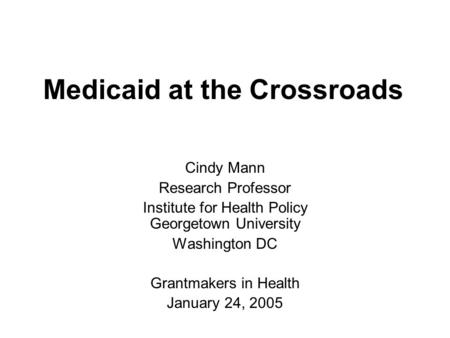 Medicaid at the Crossroads Cindy Mann Research Professor Institute for Health Policy Georgetown University Washington DC Grantmakers in Health January.