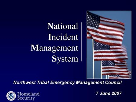 National Incident Management System Northwest Tribal Emergency Management Council 7 June 2007.