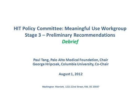 HIT Policy Committee: Meaningful Use Workgroup Stage 3 – Preliminary Recommendations Debrief Paul Tang, Palo Alto Medical Foundation, Chair George Hripcsak,