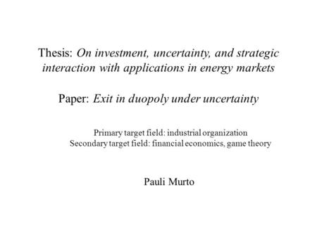 Primary target field: industrial organization Secondary target field: financial economics, game theory Paper: Exit in duopoly under uncertainty Thesis: