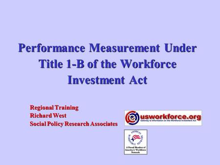 Performance Measurement Under Title 1-B of the Workforce Investment Act Regional Training Richard West Social Policy Research Associates.