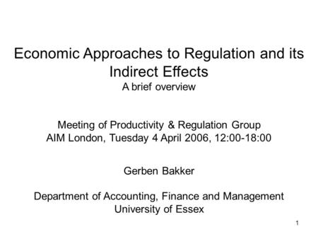 1 Economic Approaches to Regulation and its Indirect Effects A brief overview Meeting of Productivity & Regulation Group AIM London, Tuesday 4 April 2006,