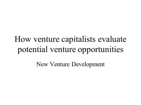 How venture capitalists evaluate potential venture opportunities New Venture Development.