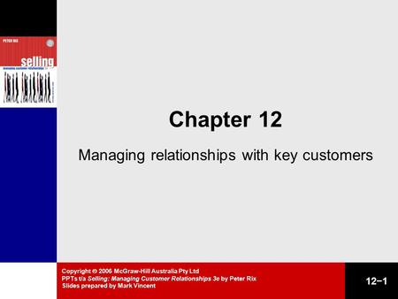 Copyright  2006 McGraw-Hill Australia Pty Ltd PPTs t/a Selling: Managing Customer Relationships 3e by Peter Rix Slides prepared by Mark Vincent 12−1 Chapter.