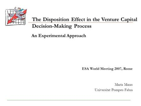 An Experimental Approach ESA World Meeting 2007, Rome Marta Maras Universitat Pompeu Fabra The Disposition Effect in the Venture Capital Decision-Making.