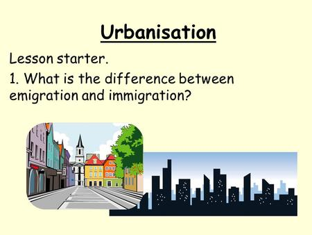Urbanisation Lesson starter. 1. What is the difference between emigration and immigration?