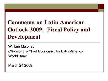 Comments on Latin American Outlook 2009: Fiscal Policy and Development William Maloney Office of the Chief Economist for Latin America World Bank March.