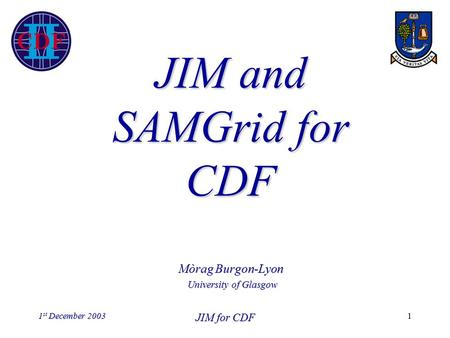 1 st December 2003 JIM for CDF 1 JIM and SAMGrid for CDF Mòrag Burgon-Lyon University of Glasgow.