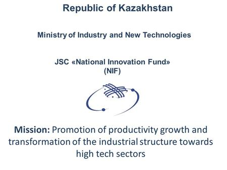 JSC «National Innovation Fund» (NIF) Mission: Promotion of productivity growth and transformation of the industrial structure towards high tech sectors.