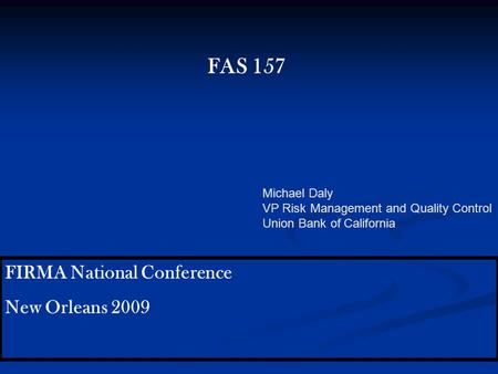 FIRMA National Conference New Orleans 2009 FAS 157 Michael Daly VP Risk Management and Quality Control Union Bank of California.