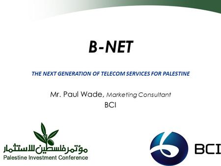 B-NET THE NEXT GENERATION OF TELECOM SERVICES FOR PALESTINE Mr. Paul Wade, Marketing Consultant BCI.