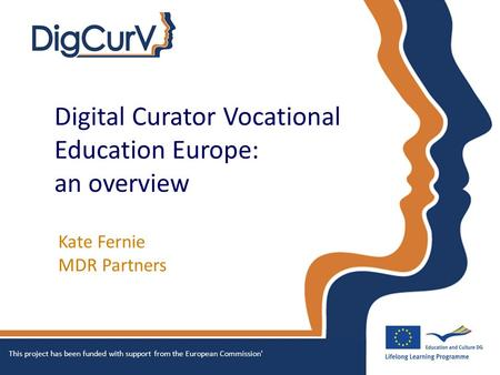 Digital Curator Vocational Education Europe: an overview Kate Fernie MDR Partners This project has been funded with support from the European Commission'