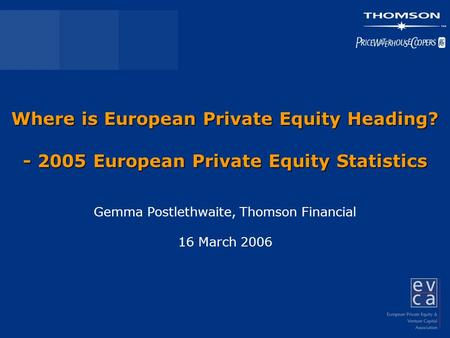 Where is European Private Equity Heading? - 2005 European Private Equity Statistics Gemma Postlethwaite, Thomson Financial 16 March 2006.