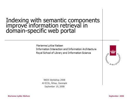 Marianne Lykke Nielsen September 2008 Indexing with semantic components improve information retrieval in domain-specific web portal Marianne Lykke Nielsen.