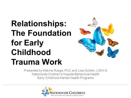 ………………..…………………………………………………………………………………………………………………………………….. Relationships: The Foundation for Early Childhood Trauma Work Presented by Katrina Ruege,
