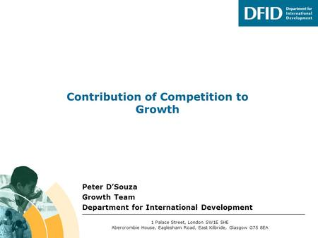 Peter D'Souza Growth Team Department for International Development Contribution of Competition to Growth 1 Palace Street, London SW1E 5HE Abercrombie House,