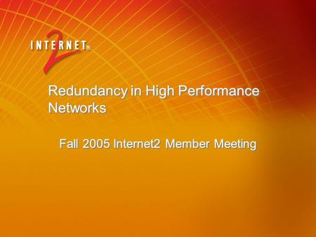 Redundancy in High Performance Networks Fall 2005 Internet2 Member Meeting.