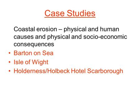 Case Studies Coastal erosion – physical and human causes and physical and socio-economic consequences Barton on Sea Isle of Wight Holderness/Holbeck Hotel.