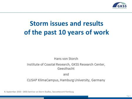 Page 1 Storm issues and results of the past 10 years of work Hans von Storch Institute of Coastal Research, GKSS Research Center, Geesthacht and CLISAP.