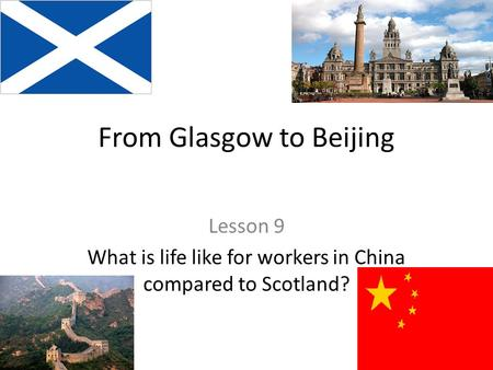 From Glasgow to Beijing Lesson 9 What is life like for workers in China compared to Scotland?