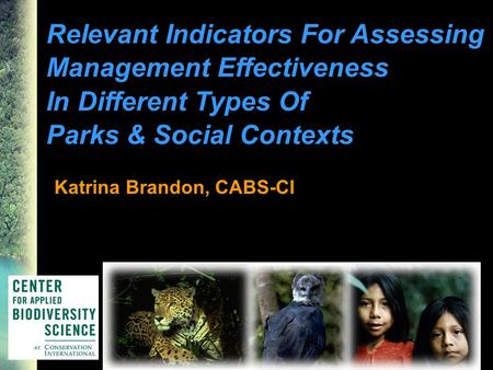 Relevant Indicators For Assessing Management Effectiveness In Different Types Of Parks & Social Contexts Katrina Brandon, CABS-CI.