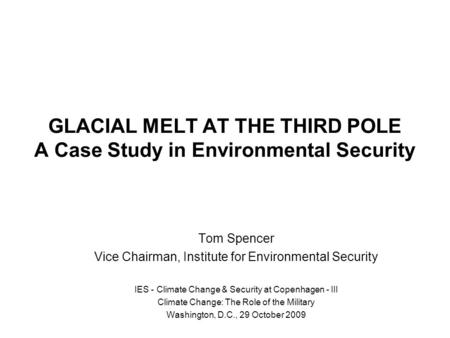 GLACIAL MELT AT THE THIRD POLE A Case Study in Environmental Security Tom Spencer Vice Chairman, Institute for Environmental Security IES - Climate Change.