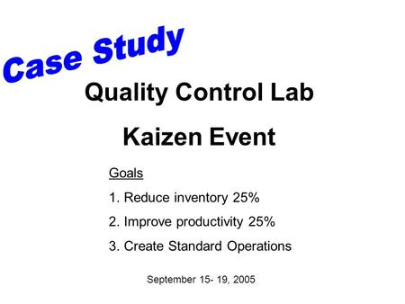 Goals 1.Reduce inventory 25% 2.Improve productivity 25% 3.Create Standard Operations September 15- 19, 2005 Quality Control Lab Kaizen Event.