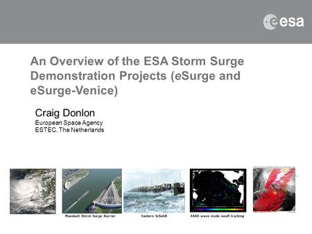 An Overview of the ESA Storm Surge Demonstration Projects (eSurge and eSurge-Venice) Craig Donlon European Space Agency ESTEC, The Netherlands Maeslant.