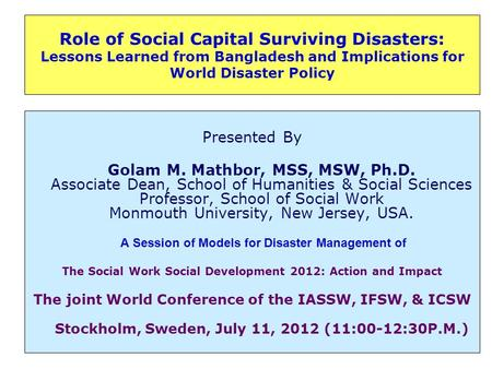 Role of Social Capital Surviving Disasters: Lessons Learned from Bangladesh and Implications for World Disaster Policy Presented By Golam M. Mathbor, MSS,