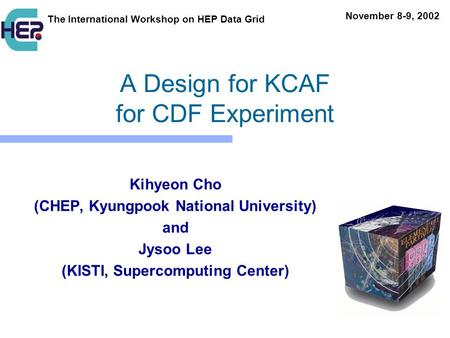 A Design for KCAF for CDF Experiment Kihyeon Cho (CHEP, Kyungpook National University) and Jysoo Lee (KISTI, Supercomputing Center) The International Workshop.