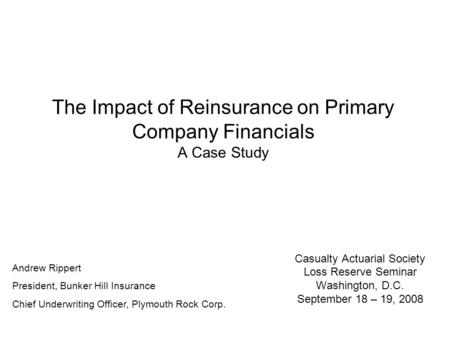 The Impact of Reinsurance on Primary Company Financials A Case Study Casualty Actuarial Society Loss Reserve Seminar Washington, D.C. September 18 – 19,