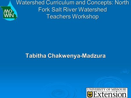 Watershed Curriculum and Concepts: North Fork Salt River Watershed Teachers Workshop Tabitha Chakwenya-Madzura.