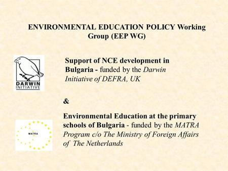 ENVIRONMENTAL EDUCATION POLICY Working Group (EEP WG) Environmental Education at the primary schools of Bulgaria - funded by the МАТRА Program c/o The.