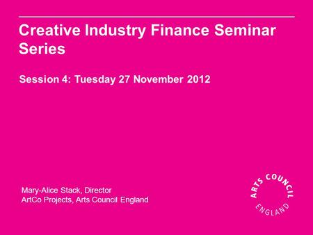 Mary-Alice Stack, Director ArtCo Projects, Arts Council England Creative Industry Finance Seminar Series Session 4: Tuesday 27 November 2012.