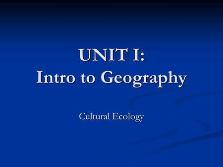 "UNIT I: Intro to Geography Cultural Ecology. Aristotle ""The well-known contrast between the energetic people of the most progressive parts of the temperate."